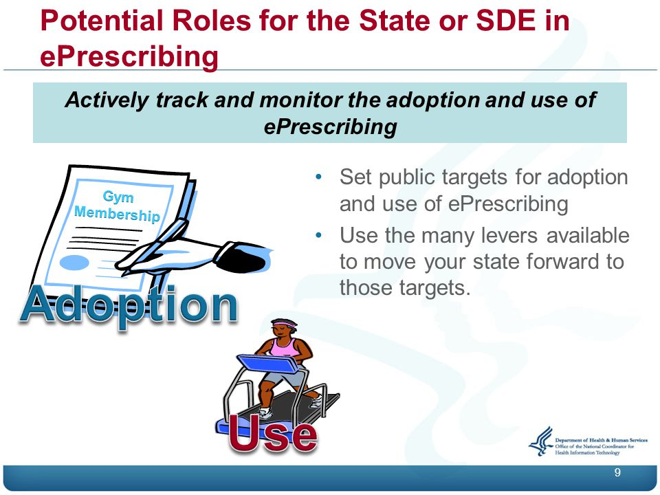 Potential Roles for the State or SDE in ePrescribing 9 Actively track and monitor the adoption and use of ePrescribing Set public targets for adoption and use of ePrescribing Use the many levers available to move your state forward to those targets.