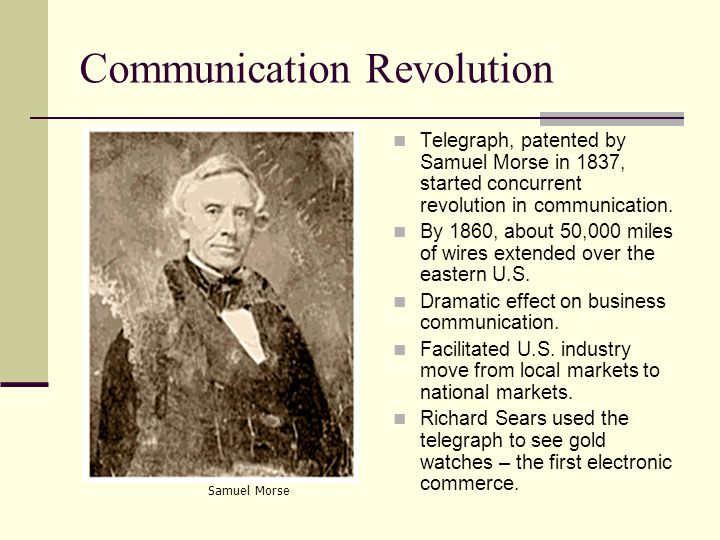 Communication Revolution Telegraph, patented by Samuel Morse in 1837, started concurrent revolution in communication.