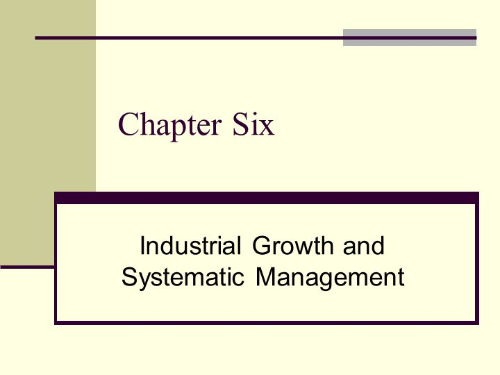 Chapter Six Industrial Growth and Systematic Management