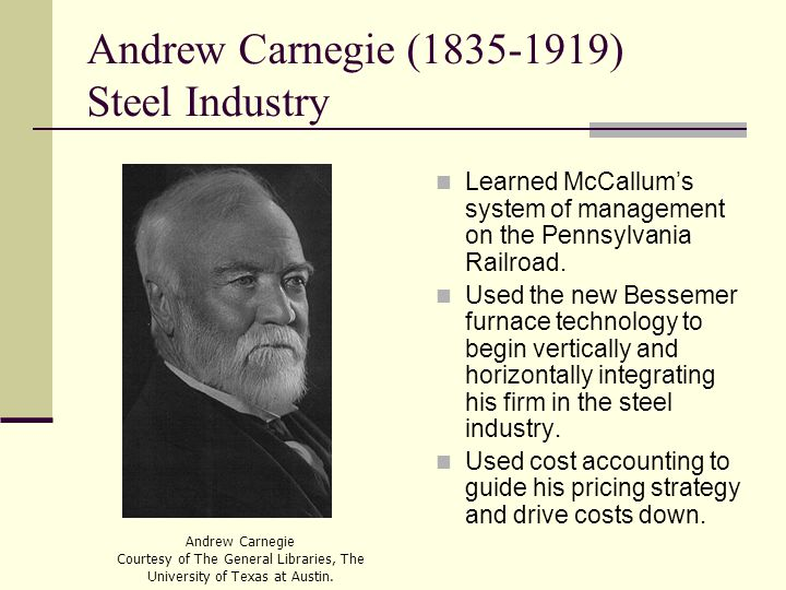 Andrew Carnegie (1835-1919) Steel Industry Learned McCallum's system of management on the Pennsylvania Railroad.