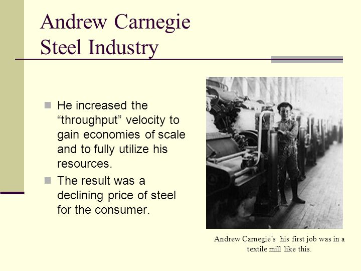 Andrew Carnegie Steel Industry He increased the throughput velocity to gain economies of scale and to fully utilize his resources.