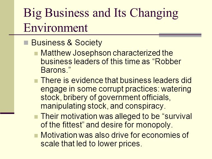 Big Business and Its Changing Environment Business & Society Matthew Josephson characterized the business leaders of this time as Robber Barons. There is evidence that business leaders did engage in some corrupt practices: watering stock, bribery of government officials, manipulating stock, and conspiracy.