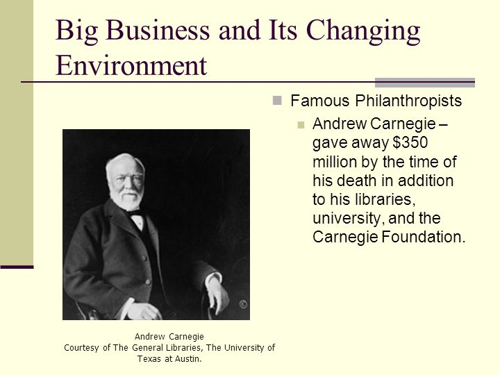 Big Business and Its Changing Environment Famous Philanthropists Andrew Carnegie – gave away $350 million by the time of his death in addition to his libraries, university, and the Carnegie Foundation.