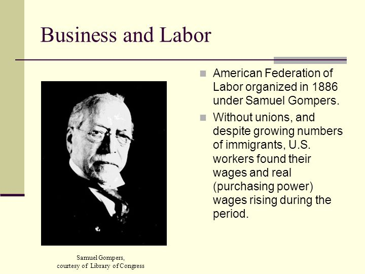 Business and Labor American Federation of Labor organized in 1886 under Samuel Gompers.