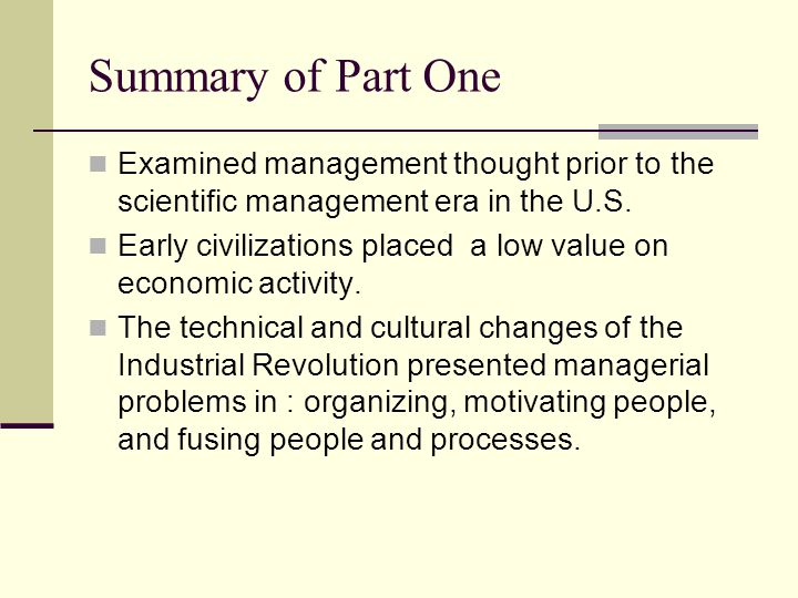 Summary of Part One Examined management thought prior to the scientific management era in the U.S.