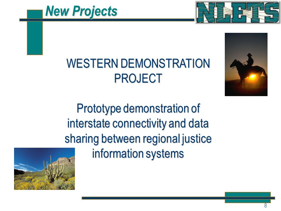 8 New Projects WESTERN DEMONSTRATION PROJECT Prototype demonstration of interstate connectivity and data sharing between regional justice information systems