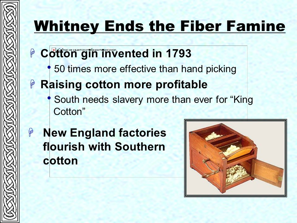 Whitney Ends the Fiber Famine HCotton gin invented in 1793  50 times more effective than hand picking HRaising cotton more profitable  South needs slavery more than ever for King Cotton HNew England factories flourish with Southern cotton