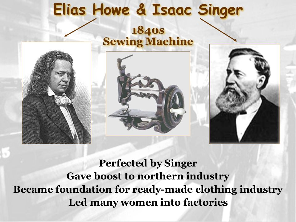 Elias Howe & Isaac Singer 1840s Sewing Machine Elias Howe & Isaac Singer 1840s Sewing Machine Perfected by Singer Gave boost to northern industry Became foundation for ready-made clothing industry Led many women into factories