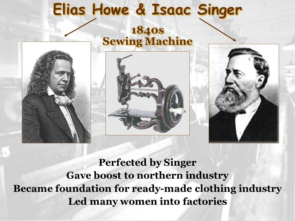 Elias Howe & Isaac Singer 1840s Sewing Machine Elias Howe & Isaac Singer 1840s Sewing Machine Perfected by Singer Gave boost to northern industry Beca