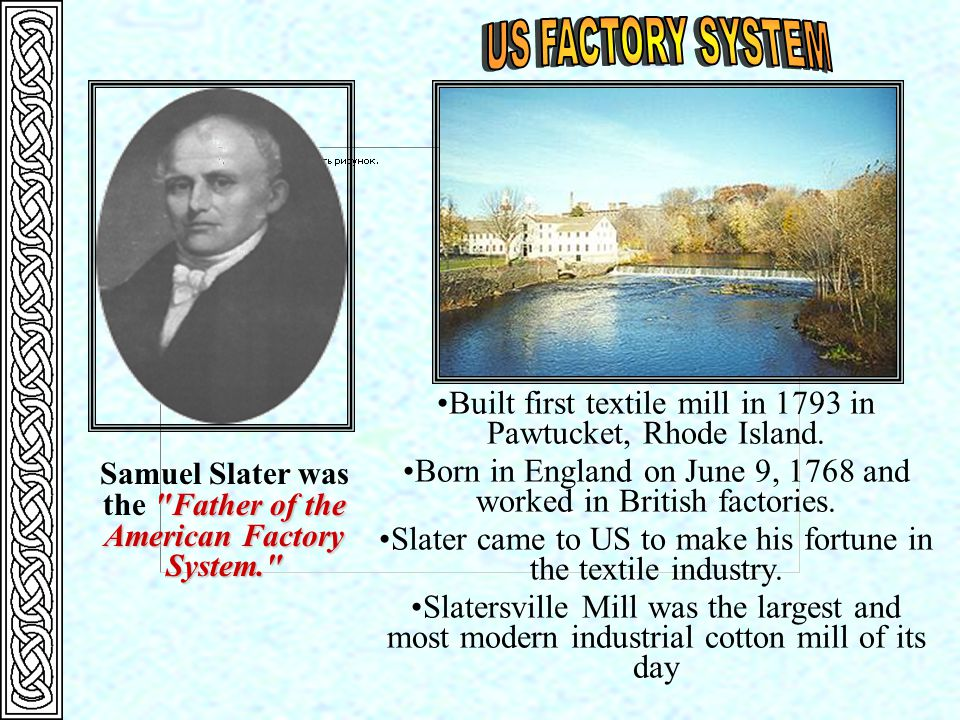 Built first textile mill in 1793 in Pawtucket, Rhode Island. Born in England on June 9, 1768 and worked in British factories. Slater came to US to mak