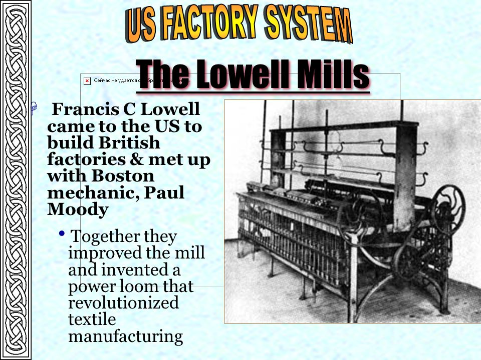 The Lowell Mills H Francis C Lowell came to the US to build British factories & met up with Boston mechanic, Paul Moody  Together they improved the mill and invented a power loom that revolutionized textile manufacturing