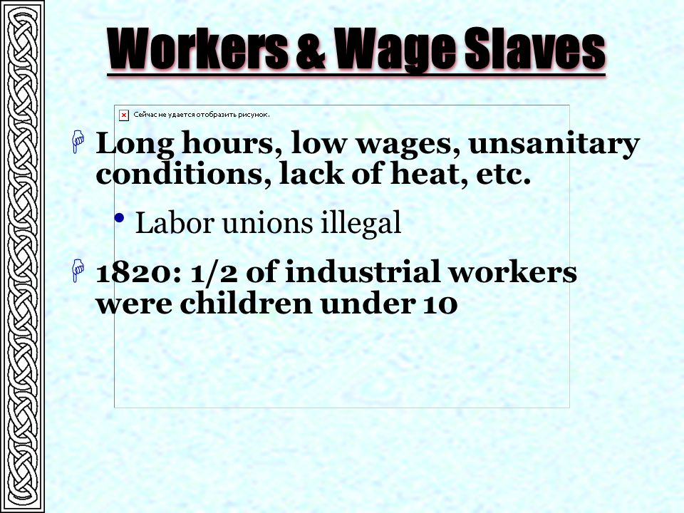 Workers & Wage Slaves HLong hours, low wages, unsanitary conditions, lack of heat, etc.  Labor unions illegal H1820: 1/2 of industrial workers were c