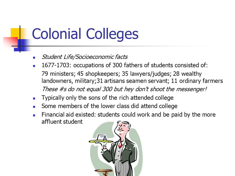 Colonial Colleges Student Life/Socioeconomic facts 1677-1703: occupations of 300 fathers of students consisted of: 79 ministers; 45 shopkeepers; 35 lawyers/judges; 28 wealthy landowners, military;31 artisans seamen servant; 11 ordinary farmers These #s do not equal 300 but hey don't shoot the messenger.