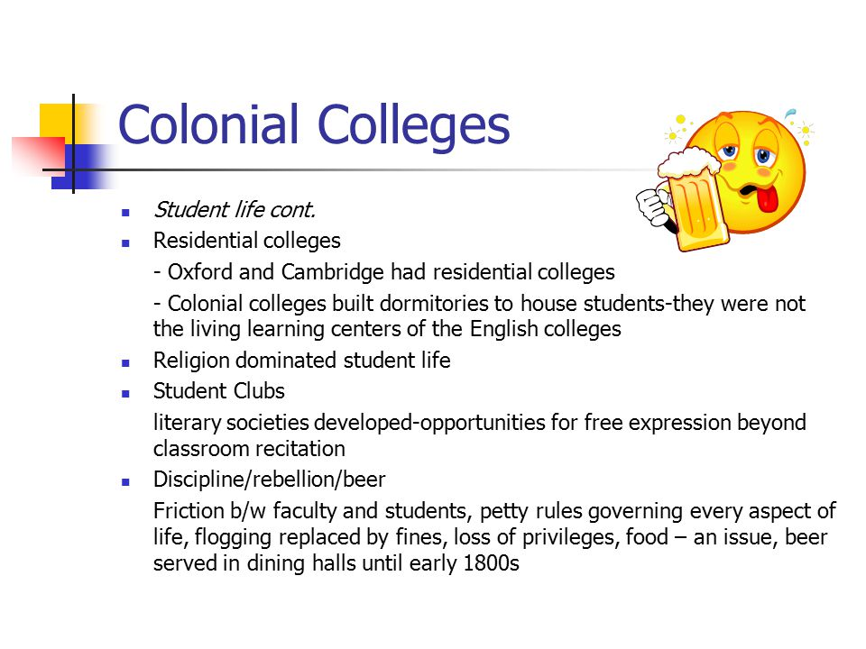 Colonial Colleges Student life cont. Residential colleges - Oxford and Cambridge had residential colleges - Colonial colleges built dormitories to hou