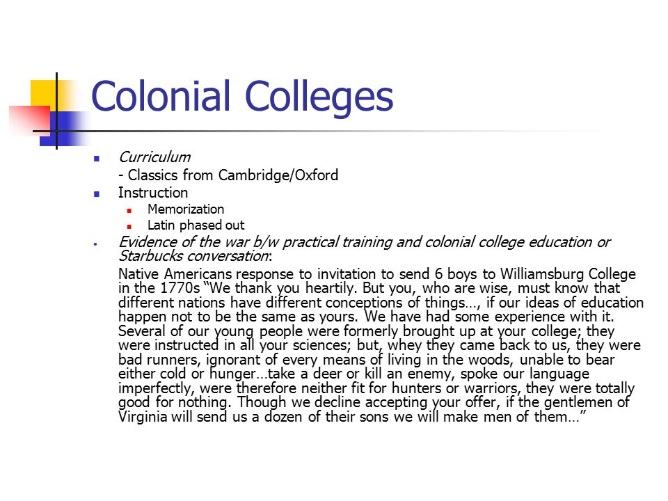 Colonial Colleges Curriculum - Classics from Cambridge/Oxford Instruction Memorization Latin phased out Evidence of the war b/w practical training and colonial college education or Starbucks conversation: Native Americans response to invitation to send 6 boys to Williamsburg College in the 1770s We thank you heartily.