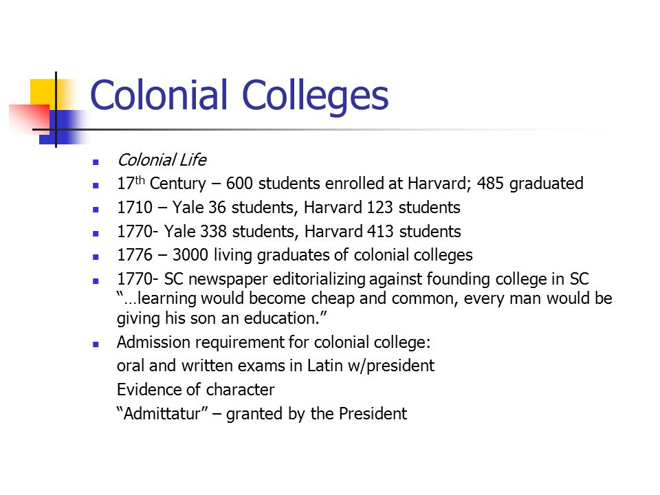 Colonial Colleges Colonial Life 17 th Century – 600 students enrolled at Harvard; 485 graduated 1710 – Yale 36 students, Harvard 123 students 1770- Ya