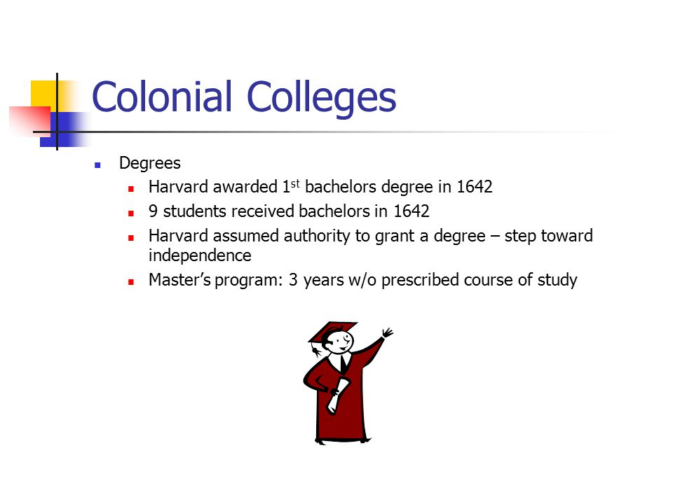 Colonial Colleges Degrees Harvard awarded 1 st bachelors degree in 1642 9 students received bachelors in 1642 Harvard assumed authority to grant a deg