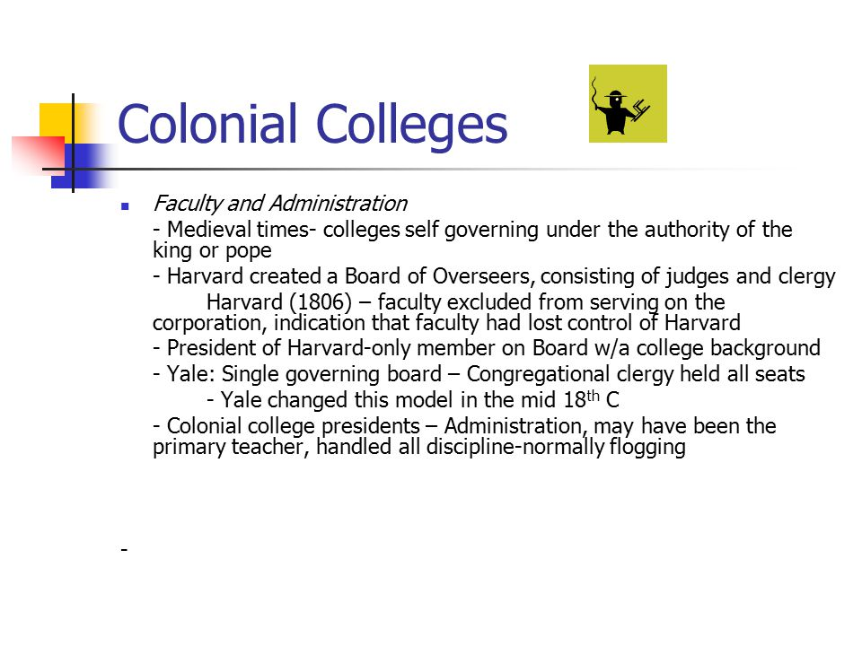 Colonial Colleges Faculty and Administration - Medieval times- colleges self governing under the authority of the king or pope - Harvard created a Boa