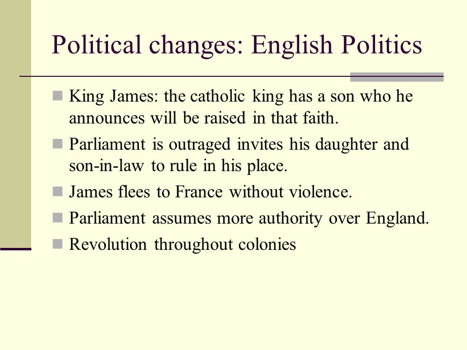 Political changes: English Politics King James: the catholic king has a son who he announces will be raised in that faith.