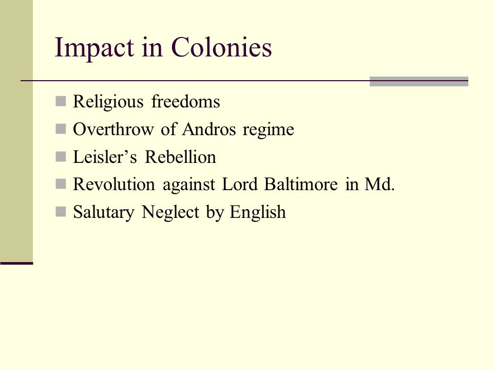 Impact in Colonies Religious freedoms Overthrow of Andros regime Leisler's Rebellion Revolution against Lord Baltimore in Md.