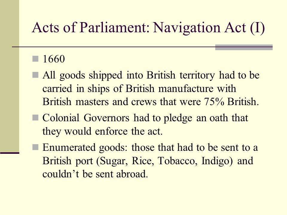 Acts of Parliament: Staple Act 1663 Any goods sent from Europe to the Colonies had to first go to a British port…unloaded by a British crew, paid a due, reloaded by a British crew, shipped to its destination by a British crew of at least 75% on a British ship.