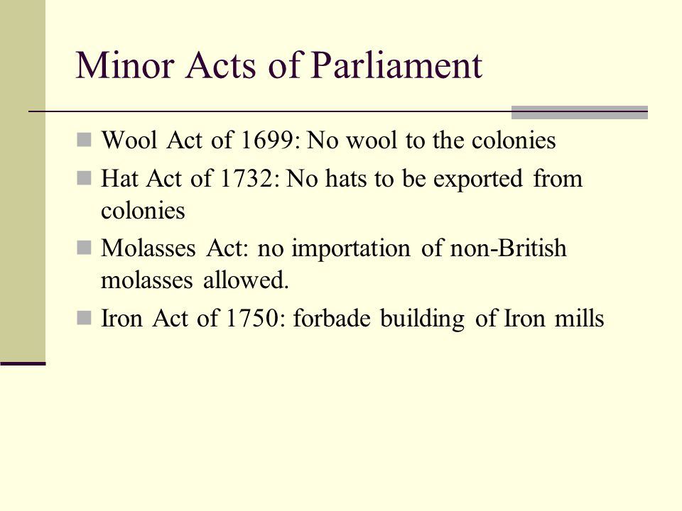 Minor Acts of Parliament Wool Act of 1699: No wool to the colonies Hat Act of 1732: No hats to be exported from colonies Molasses Act: no importation of non-British molasses allowed.