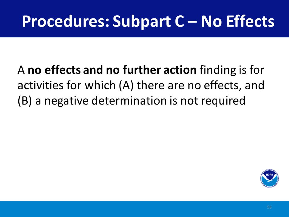A negative determination is required to be submitted when there is no coastal effect and The state has listed the activity A CD was previously issued for the type of activity or The Federal agency conducted a thorough analysis of effects and found none 57 Procedures: Subpart C – No Effects