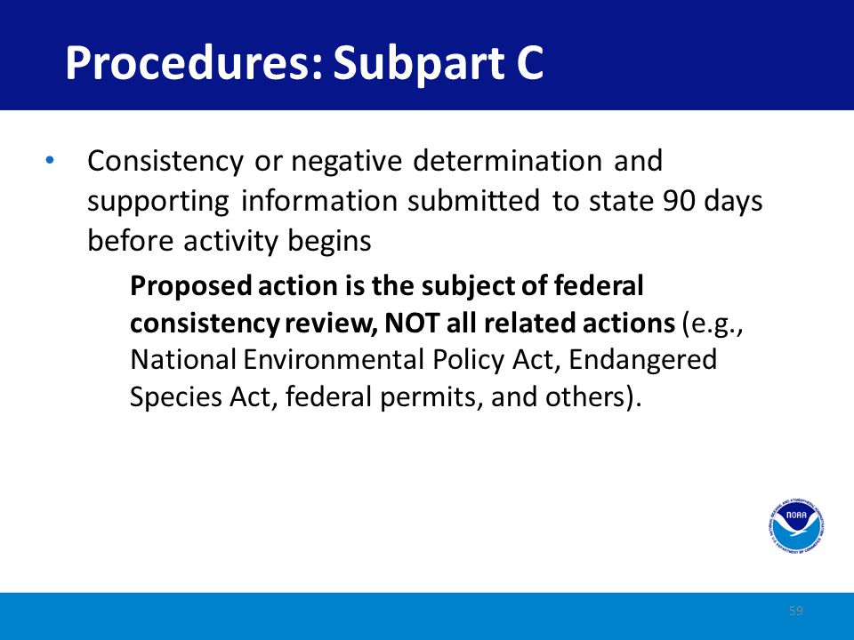 Activity must be consistent to the maximum extent practicable (CMEP) State has 60 (+15) days to review State may take the following actions: Concur Object Federal agency may proceed over state objection if CMEP State may Request mediation File suit to litigate dispute 60 Procedures: Subpart C