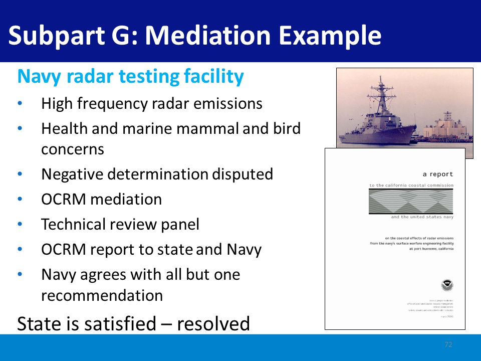 Complex integrated training exercise needed for strike force certification Anti-submarine warfare Mid-frequency active sonar NOAA NMFS Marine Mammal Protection Act (MMPA) mitigation for whales Consistency determination (CD) to California for exercise, but no effects from sonar to whales (behavioral modifications from sonar do not rise to coastal effects) Case Study: California and Navy Sonar 73