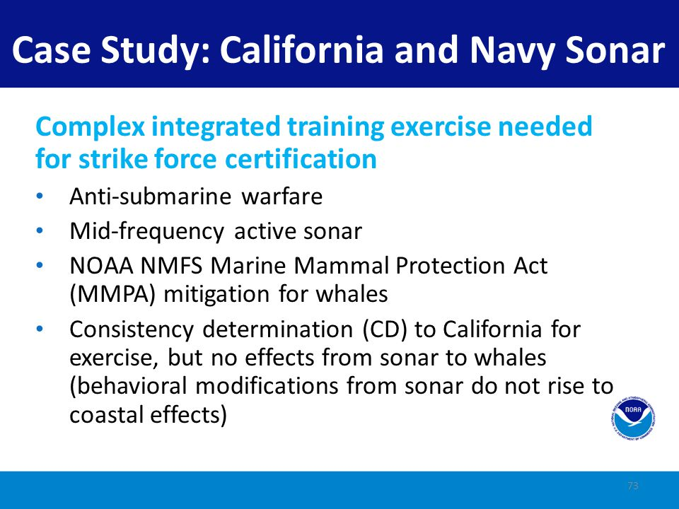 California Coastal Commission CZMA Review State disagrees with Navy's negative determination Believes there will be coastal effects to whales Conditionally concurs with various mitigation conditions Case Study: California and Navy Sonar 74
