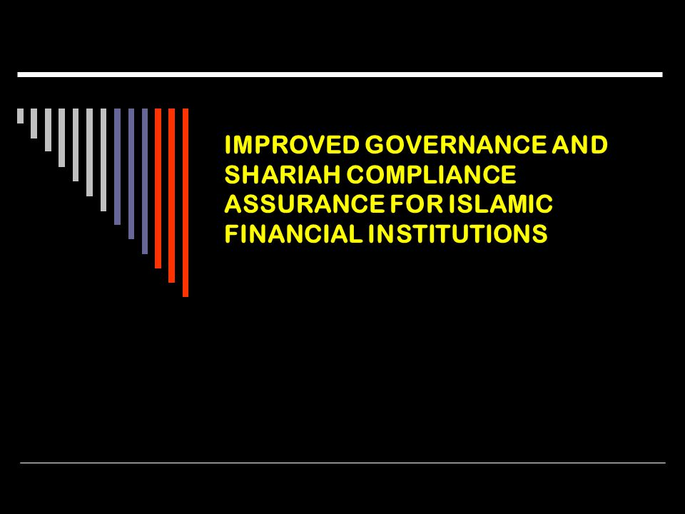 IMPROVED GOVERNANCE AND SHARIAH COMPLIANCE ASSURANCE FOR ISLAMIC FINANCIAL INSTITUTIONS