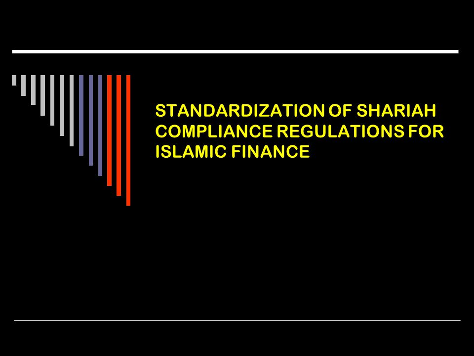 STANDARDIZATION OF SHARIAH COMPLIANCE REGULATIONS FOR ISLAMIC FINANCE