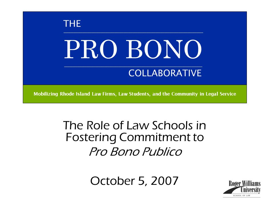 The Role of Law Schools in Fostering Commitment to Pro Bono Publico October 5, 2007 THE ___________________________________________________________________________________________ PRO BONO __________________________________________________________________________________________ COLLABORATIVE Mobilizing Rhode Island Law Firms, Law Students, and the Community in Legal Service