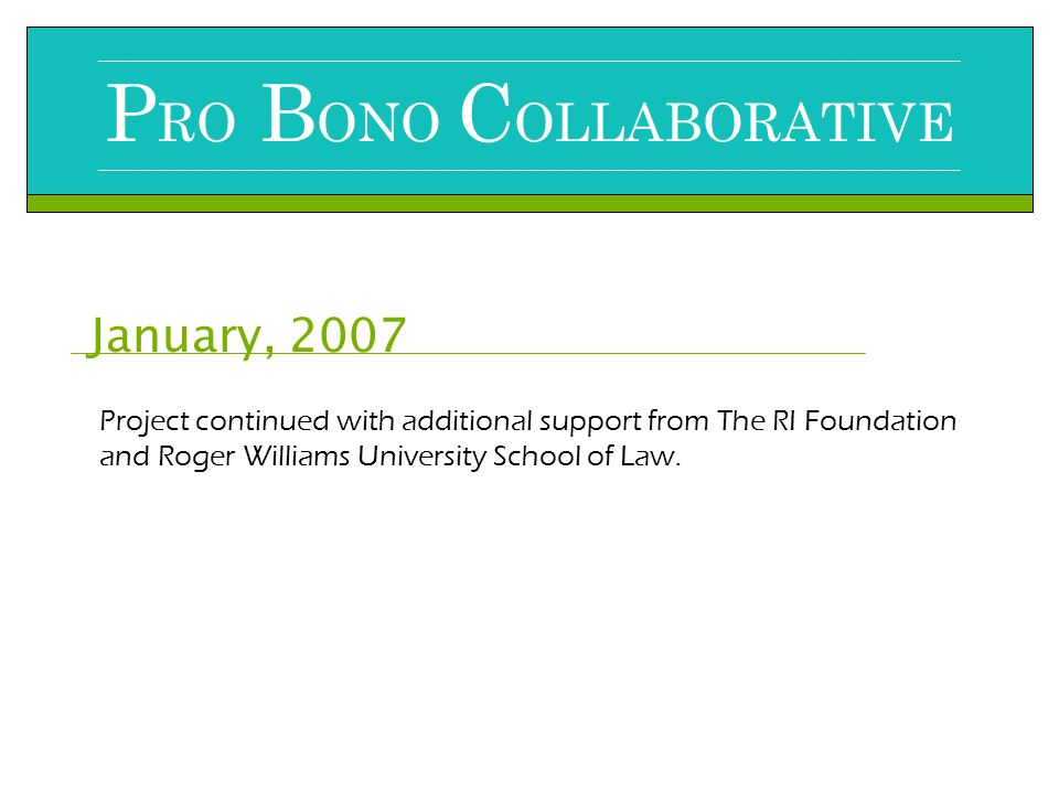 January, 2007 __________________________________________________________________________________________________________________________________________________ P RO B ONO C OLLABORATIVE __________________________________________________________________________________________________________________________________________________ Project continued with additional support from The RI Foundation and Roger Williams University School of Law.