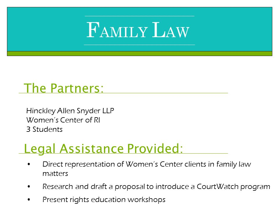 ______________________________________________________________________ F AMILY L AW _______________________________________________________________________ The Partners: Hinckley Allen Snyder LLP Women's Center of RI 3 Students Legal Assistance Provided: Direct representation of Women's Center clients in family law matters Research and draft a proposal to introduce a CourtWatch program Present rights education workshops