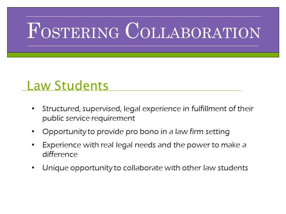 ___________________________________________________________________________________________________________________________________________________ F OSTERING C OLLABORATION _________________________________________________________________________________________________________________________________________________ Law Students Structured, supervised, legal experience in fulfillment of their public service requirement Opportunity to provide pro bono in a law firm setting Experience with real legal needs and the power to make a difference Unique opportunity to collaborate with other law students