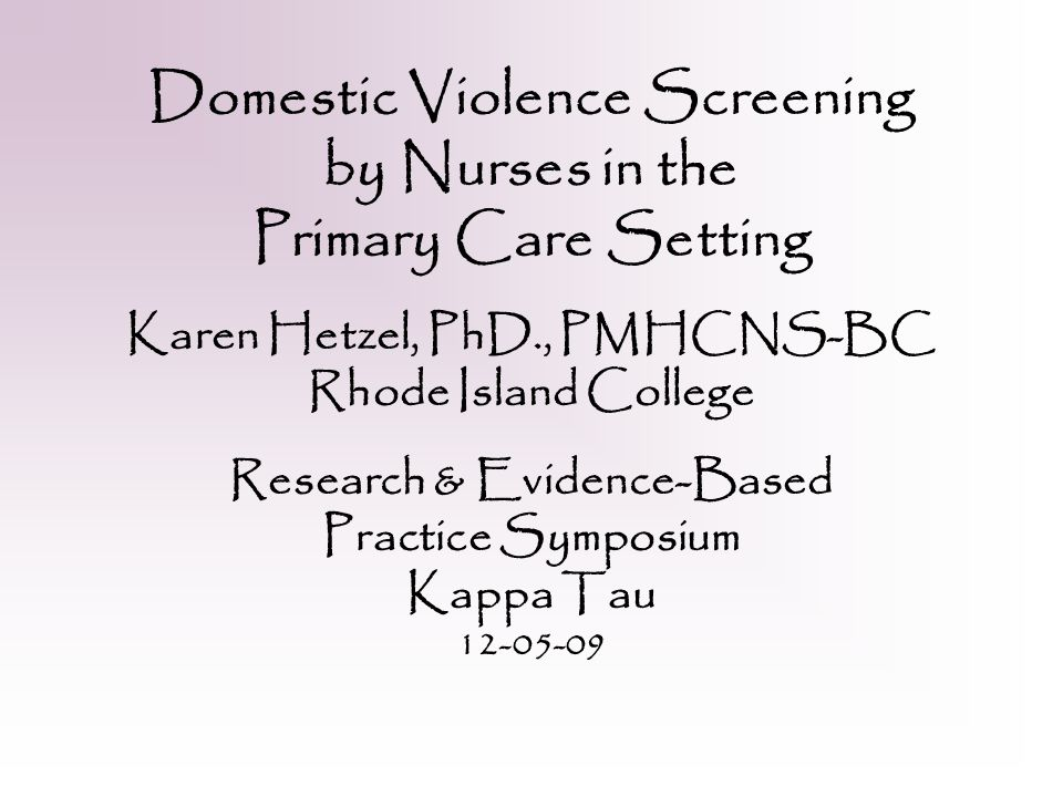 Domestic Violence Screening by Nurses in the Primary Care Setting Karen Hetzel, PhD., PMHCNS-BC Rhode Island College Research & Evidence-Based Practice Symposium Kappa Tau 12-05-09