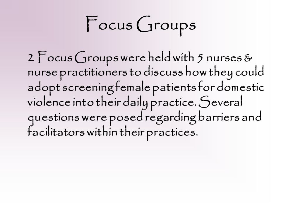Focus Groups 2 Focus Groups were held with 5 nurses & nurse practitioners to discuss how they could adopt screening female patients for domestic violence into their daily practice.