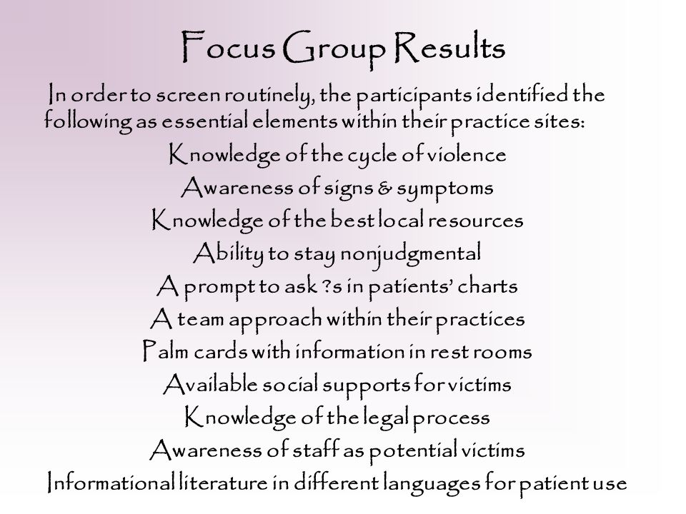 Focus Group Results In order to screen routinely, the participants identified the following as essential elements within their practice sites: Knowledge of the cycle of violence Awareness of signs & symptoms Knowledge of the best local resources Ability to stay nonjudgmental A prompt to ask s in patients' charts A team approach within their practices Palm cards with information in rest rooms Available social supports for victims Knowledge of the legal process Awareness of staff as potential victims Informational literature in different languages for patient use
