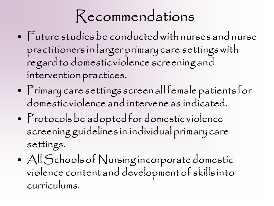 Recommendations Future studies be conducted with nurses and nurse practitioners in larger primary care settings with regard to domestic violence screening and intervention practices.