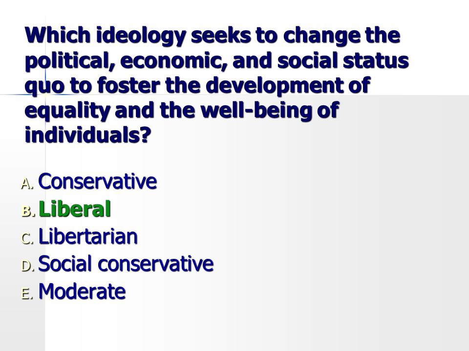 Which ideology seeks to change the political, economic, and social status quo to foster the development of equality and the well-being of individuals?