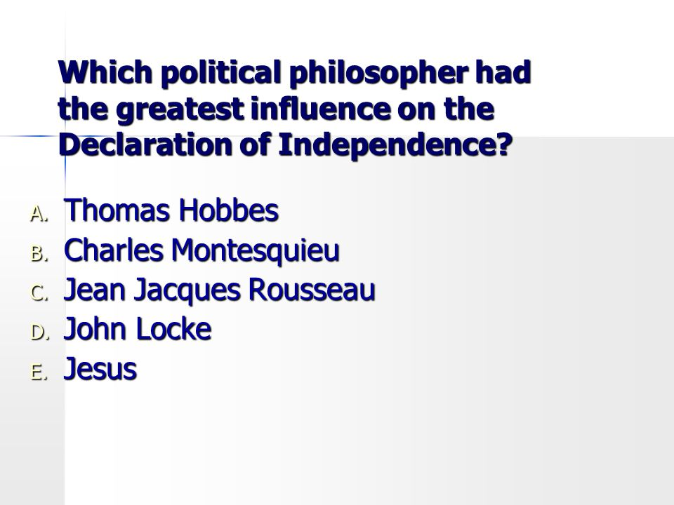 Which political philosopher had the greatest influence on the Declaration of Independence? A. Thomas Hobbes B. Charles Montesquieu C. Jean Jacques Rou