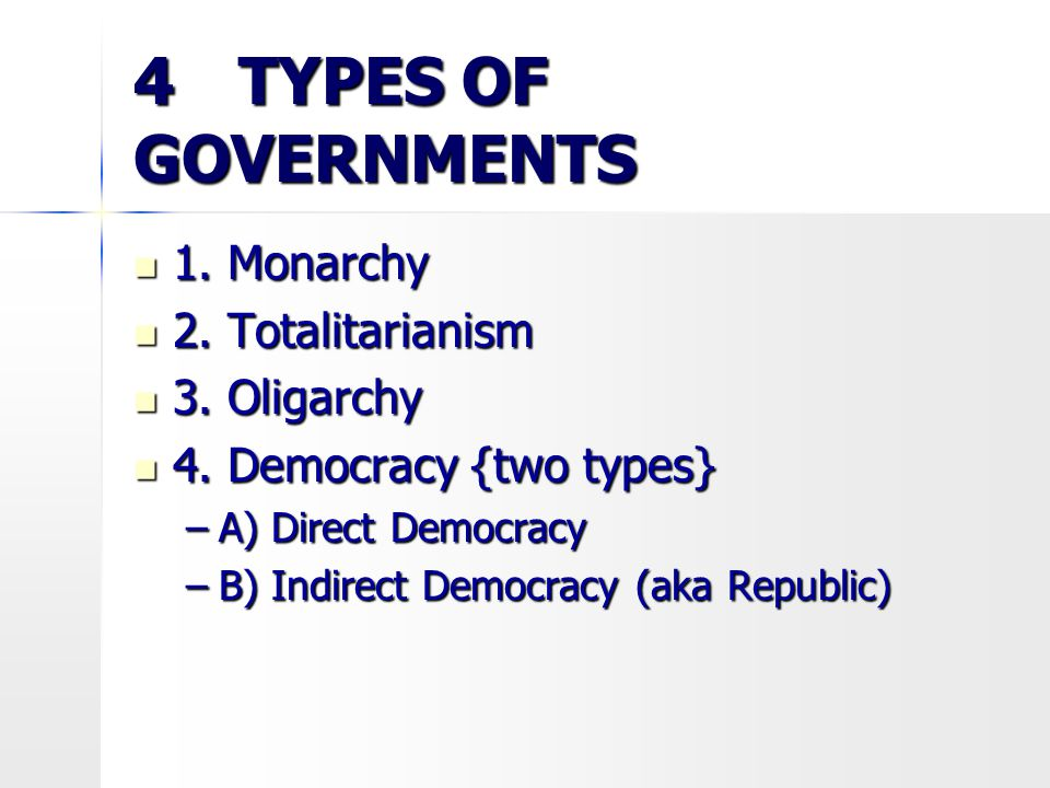 4 TYPES OF GOVERNMENTS 1. Monarchy 1. Monarchy 2. Totalitarianism 2. Totalitarianism 3. Oligarchy 3. Oligarchy 4. Democracy {two types} 4. Democracy {