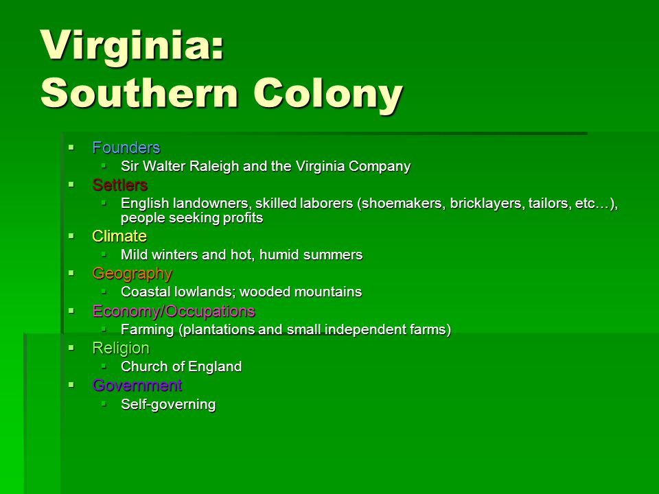 Virginia: Southern Colony  Founders  Sir Walter Raleigh and the Virginia Company  Settlers  English landowners, skilled laborers (shoemakers, bricklayers, tailors, etc…), people seeking profits  Climate  Mild winters and hot, humid summers  Geography  Coastal lowlands; wooded mountains  Economy/Occupations  Farming (plantations and small independent farms)  Religion  Church of England  Government  Self-governing