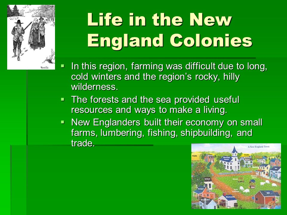 Life in the New England Colonies  In this region, farming was difficult due to long, cold winters and the region's rocky, hilly wilderness.