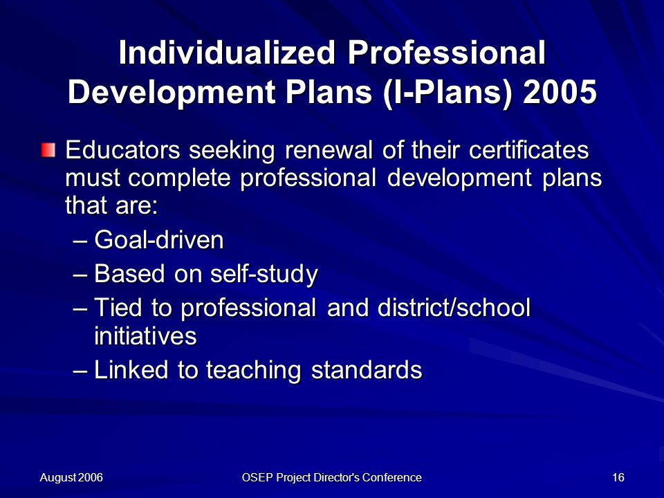 August 2006 OSEP Project Director s Conference 16 Individualized Professional Development Plans (I-Plans) 2005 Educators seeking renewal of their certificates must complete professional development plans that are: –Goal-driven –Based on self-study –Tied to professional and district/school initiatives –Linked to teaching standards
