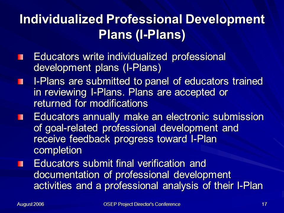 August 2006 OSEP Project Director s Conference 17 Individualized Professional Development Plans (I-Plans) Educators write individualized professional development plans (I-Plans) I-Plans are submitted to panel of educators trained in reviewing I-Plans.