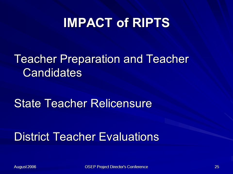 August 2006 OSEP Project Director s Conference 25 IMPACT of RIPTS Teacher Preparation and Teacher Candidates State Teacher Relicensure District Teacher Evaluations