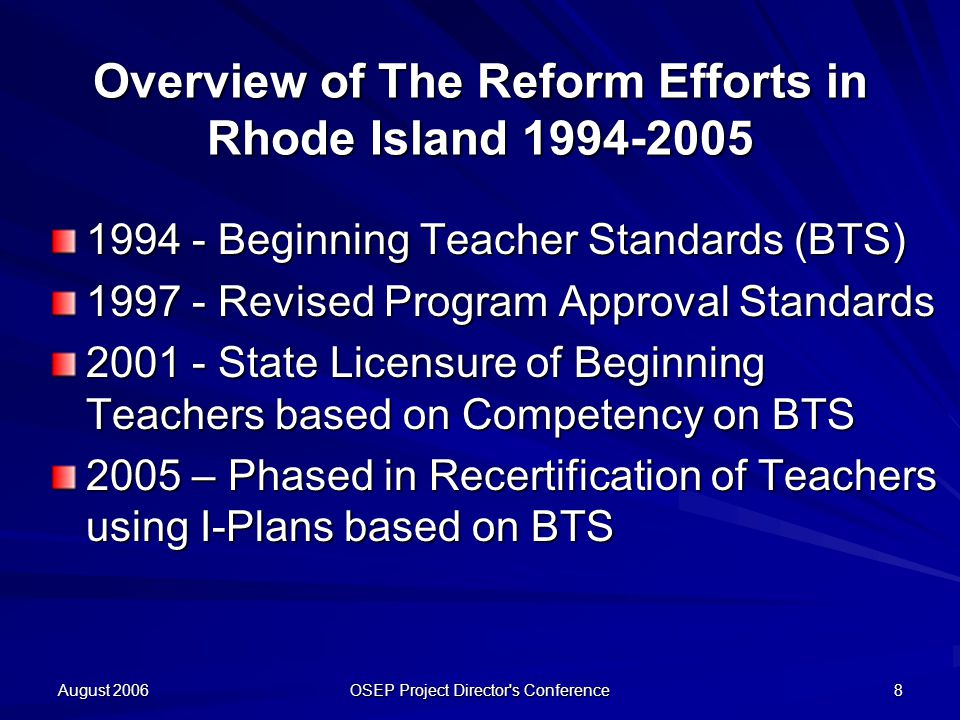 August 2006 OSEP Project Director s Conference 8 Overview of The Reform Efforts in Rhode Island Beginning Teacher Standards (BTS) Revised Program Approval Standards State Licensure of Beginning Teachers based on Competency on BTS 2005 – Phased in Recertification of Teachers using I-Plans based on BTS