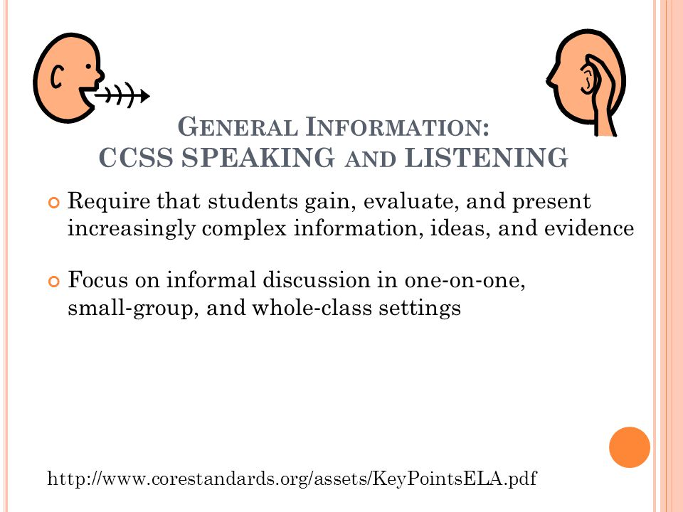 G ENERAL I NFORMATION : CCSS SPEAKING AND LISTENING Require that students gain, evaluate, and present increasingly complex information, ideas, and evidence Focus on informal discussion in one ‐ on ‐ one, small ‐ group, and whole ‐ class settings http://www.corestandards.org/assets/KeyPointsELA.pdf